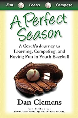 A Perfect Season: A Coach's Journey to Learning, Competing, and Having Fun in Youth Baseball 9780982870723