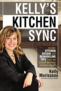 Kelly's Kitchen Sync: Insider Kitchen Design and Remodeling Tips from an Award-Winning Kitchen Expert 9780982873205