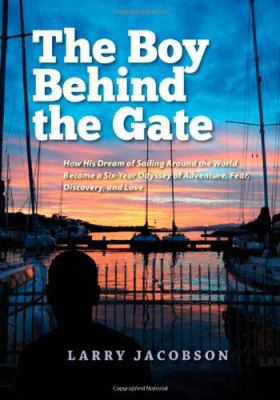 The Boy Behind the Gate: How His Dream of Sailing Around the World Became a Six-Year Odyssey of Adventure, Fear, Discovery and Love 9780982878798