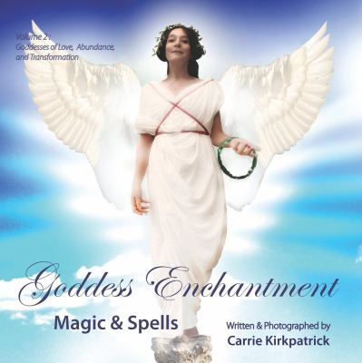 Goddess Enchantment, Magic and Spells Volume 2: Goddesses Love, Abundance and Transformation 9780982912850