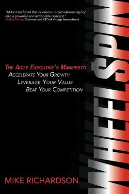 Wheelspin: The Agile Executive's Manifesto - Accelerate Your Growth, Leverage Your Value, Beat Your Competition 9780982933374