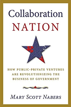 Collaboration Nation: How Public-Private Ventures Are Revolutionizing the Business of Government 9780982946169