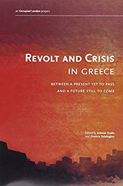 Revolt and Crisis in Greece: Between a Present Yet to Pass and a Future Still to Come 9780983059714