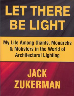 Let There Be Light: My Life Among Giants, Monarchs & Mobsters in the World of Architectural Lighting 9780983064602