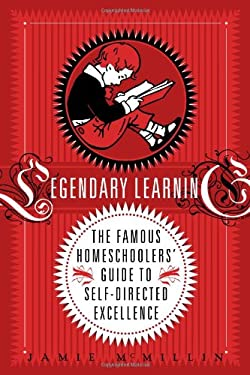 Legendary Learning: The Famous Homeschoolers' Guide to Self-Directed Excellence 9780983151005