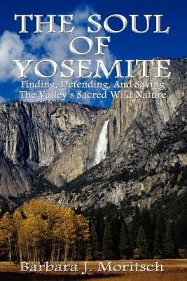 The Soul of Yosemite: Finding, Defending, and Saving the Valley's Sacred Wild Nature 9780983179726