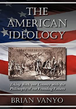 The American Ideology: Taking Back Our Country with the Philosophy of Our Founding Fathers 9780983193302
