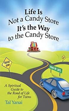 Life Is Not a Candy Store: It's the Way to the Candy Store: A Spiritual Guide to the Road of Life for Teens 9780983202509