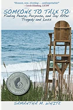Someone to Talk to - Finding Peace, Purpose, and Joy After Tragedy and Loss; A Recipe for Healing from Trauma and Grief 9780983214205
