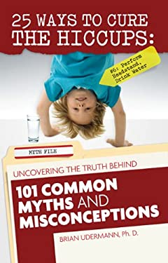 25 Ways to Cure the Hiccups: Uncovering the Truth Behind 101 Common Myths and Misconceptions 9780983228509