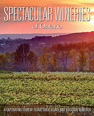Spectacular Wineries of Ontario: A Captivating Tour of Established, Estate and Boutique Wineries 9780983239864