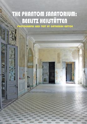 The Phantom Sanatorium: Beelitz Heilstatten 9780983248040