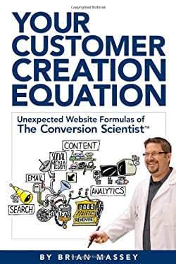 Your Customer Creation Equation: Unexpected Website Formulas of the Conversion Scientist TM 9780983330738