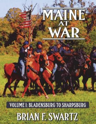 Maine at War Volume I: Bladensburg to Sharpsburg
