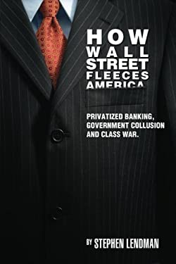How Wall Street Fleeces America: Privatized Banking, Government Collusion and Class War 9780983353942