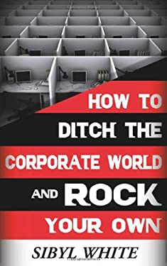 How to Ditch the Corporate World and Rock Your Own 9780983354000