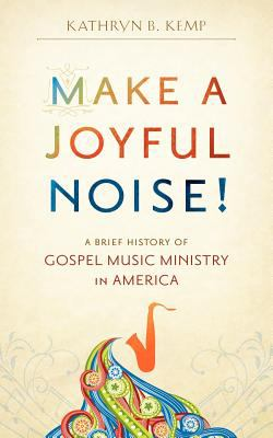 Make a Joyful Noise! a Brief History of Gospel Music Ministry in America 9780983363002