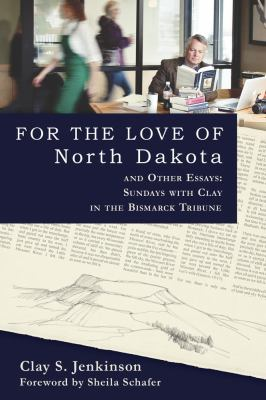 For the Love of North Dakota and Other Essays: Sundays with Clay in the Bismarck Tribune 9780983405917