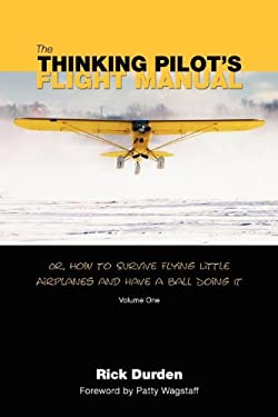 The Thinking Pilot's Flight Manual: Or, How to Survive Flying Little Airplanes and Have a Ball Doing It 9780983422204