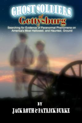 Ghost Soldiers of Gettysburg: Searching for Evidence of Paranormal Phenomena on America's Most Hallowed, and Haunted, Ground 9780983436935