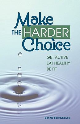 Make the Harder Choice, Get Active, Eat Healthy, Be Fit 9780983505402
