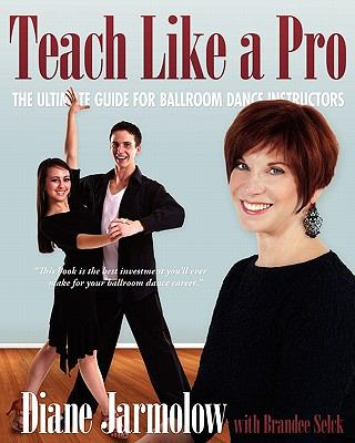 Teach Like a Pro: The Ultimate Guide for Ballroom Dance Instructors 9780983526100