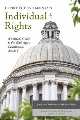 To Protect and Maintain Individual Rights: A Citizen's Guide to the Washington Constitution, Article I 9780983544005
