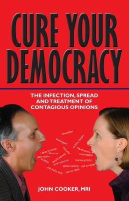 Cure Your Democracy: The Infection, Spread and Treatment of Contagious Opinions 9780983572404
