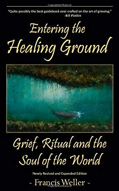 Entering the Healing Ground: Grief, Ritual and the Soul of the World 9780983599920