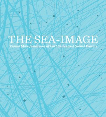 The Sea-Image: Visual Manifestations of Port Cities and Global Waters 9780983603108
