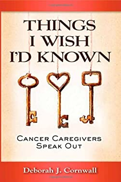 Things I Wish I'd Known: Cancer Caregivers Speak Out 9780983618485