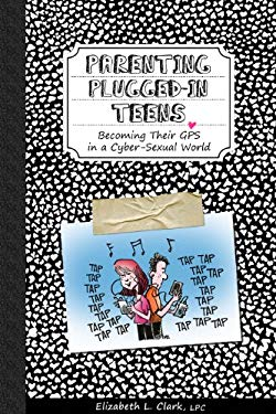 Parenting Plugged-In Teens: Becoming Their GPS in a Cyber-Sexual World 9780983620327