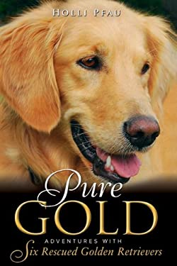 Pure Gold: Adventures with Six Rescued Golden Retrievers 9780983645108