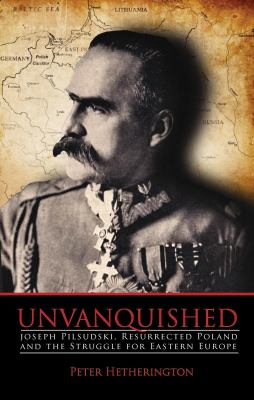 Unvanquished: Joseph Pilsudski, Resurrected Poland and the Struggle for Eastern Europe 9780983656302