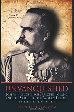 Unvanquished: Joseph Pilsudski, Resurrected Poland, and the Struggle for Eastern Europe 9780983656319