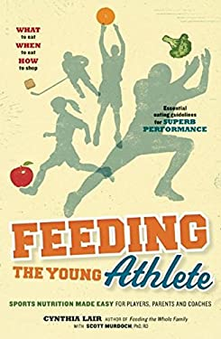 Feeding the Young Athlete: Sports Nutrition Made Easy for Players, Parents, and Coaches 9780983661528