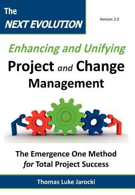 The Next Evolution - Enhancing and Unifying Project and Change Management: The Emergence One Method for Total Project Success 9780983667803