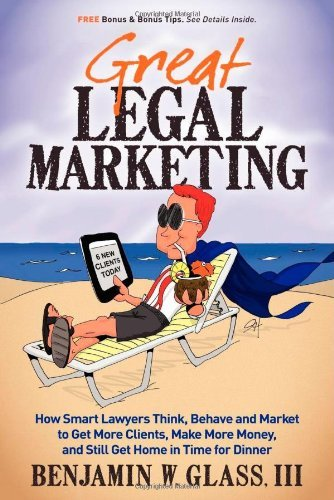 Great Legal Marketing: How Smart Lawyers Think, Behave and Market to Get More Clients, Make More Money, and Still Get Home in Time for Dinner 9780983712503