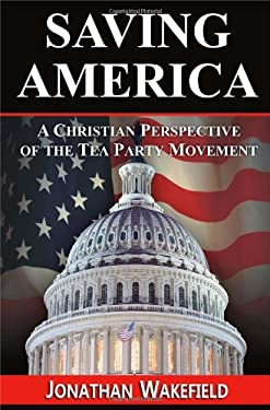 Saving America - A Christian Perspective of the Tea Party Movement 9780983749622