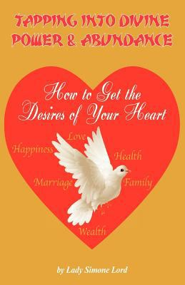 Tapping Into Divine Power & Abundance How to Get the Desires of Your Heart 9780984037940
