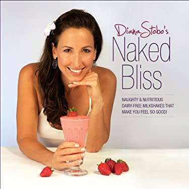Naked Bliss: Naughty & Nutritious Dairy-Free Milkshakes That Make You Feel Sogood! 9780984089246