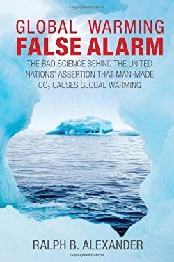 Global Warming False Alarm: The Bad Science Behind the United Nations' Assertion That Man-Made Co2 Causes Global Warming 9780984098903