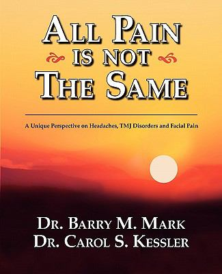 All Pain Is Not the Same; A Unique Perspective on Headaches, Tmj Disorders and Facial Pain 9780984107483