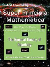 Super Principia Mathematica - The Rage to Master Conceptual & Mathematica Physics - The General Theory of Relativity