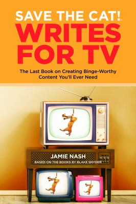 Save the Cat! Writes for TV: The Last Book on Creating Binge-Worthy Content You ll Ever Need