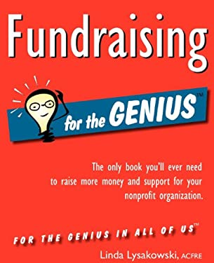Fundraising for the Genius: The Only Book You LL Ever Need to Raise More Money and Support for Your Nonprofit Organization 9780984158010