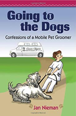 Going to the Dogs: Confessions of a Mobile Pet Groomer 9780984174577