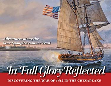 In Full Glory Reflected: Discovering the War of 1812 in the Chesapeake 9780984213542