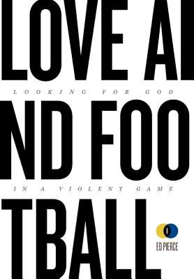 Love and Football: Looking for God in a Violent Game 9780984249619