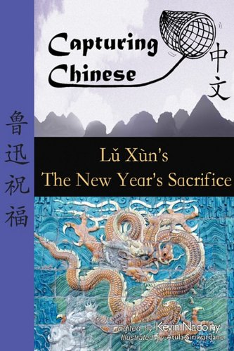 Capturing Chinese the New Year's Sacrifice: A Chinese Reader with Pinyin, Footnotes, and an English Translation to Help Break Into Chinese Literature 9780984276226